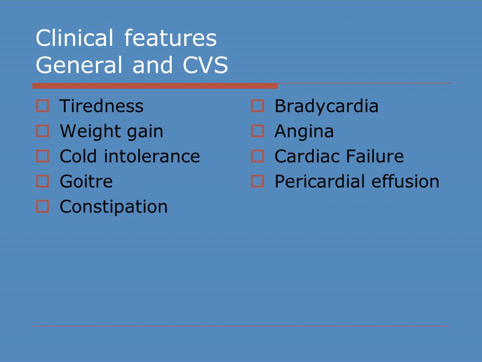 Clinical features General and CVS  Tiredness  Weight gain  Cold intolerance  Goitre  Constipation  Bradycardia  Angina  Cardiac Failure  Pericardial effusion