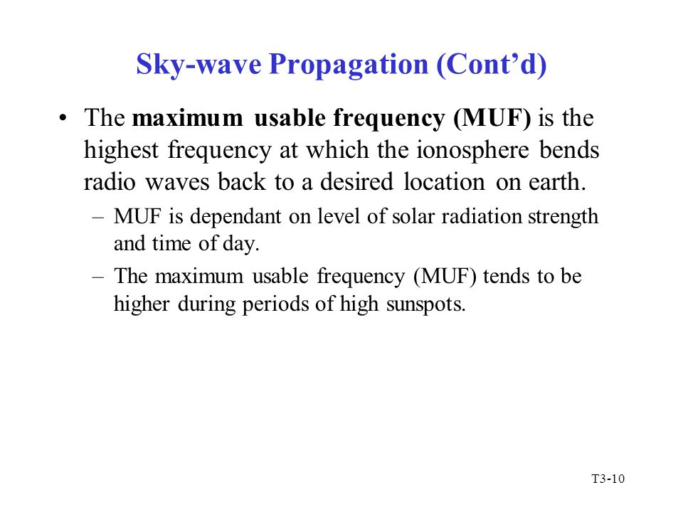 T3-10 Sky-wave Propagation (Cont'd) The maximum usable frequency (MUF) is the highest frequency at which the ionosphere bends radio waves back to a de