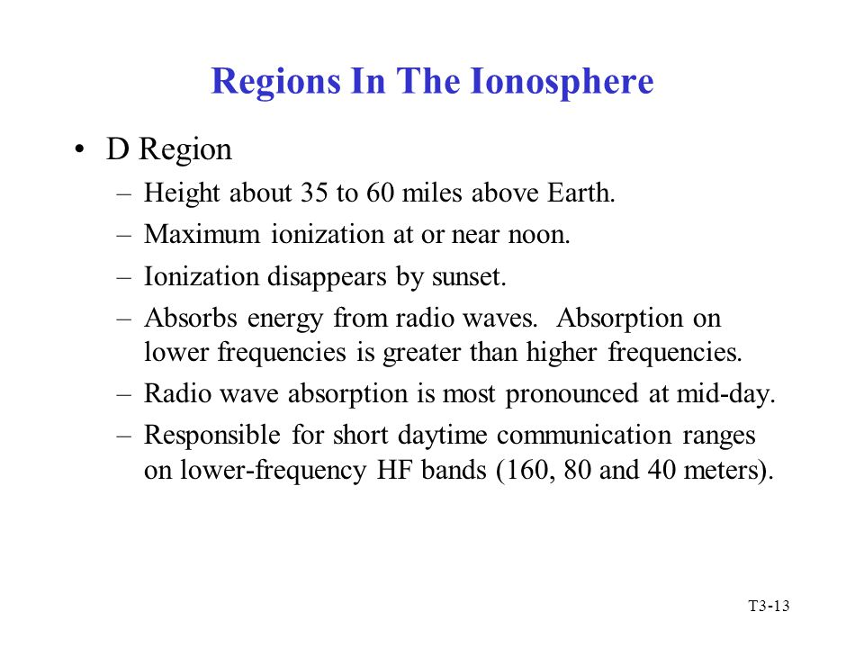 T3-13 Regions In The Ionosphere D Region –Height about 35 to 60 miles above Earth. –Maximum ionization at or near noon. –Ionization disappears by suns