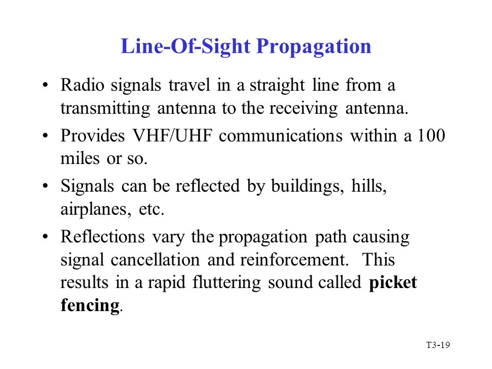T3-19 Line-Of-Sight Propagation Radio signals travel in a straight line from a transmitting antenna to the receiving antenna. Provides VHF/UHF communi