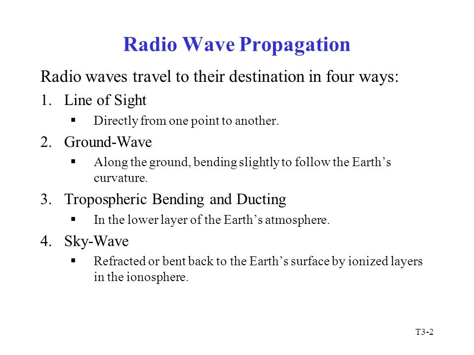 T3-2 Radio Wave Propagation Radio waves travel to their destination in four ways: 1.Line of Sight  Directly from one point to another. 2.Ground-Wave
