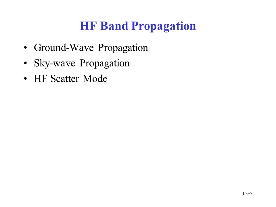 T3-5 HF Band Propagation Ground-Wave Propagation Sky-wave Propagation HF Scatter Mode