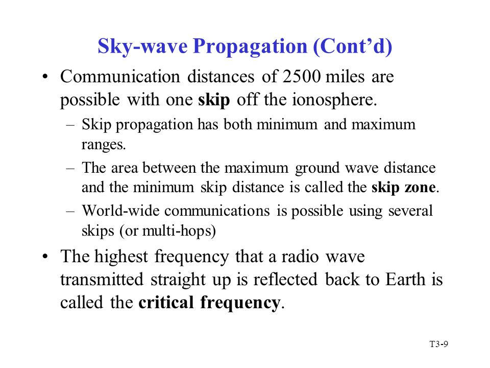 T3-9 Sky-wave Propagation (Cont'd) Communication distances of 2500 miles are possible with one skip off the ionosphere. –Skip propagation has both min