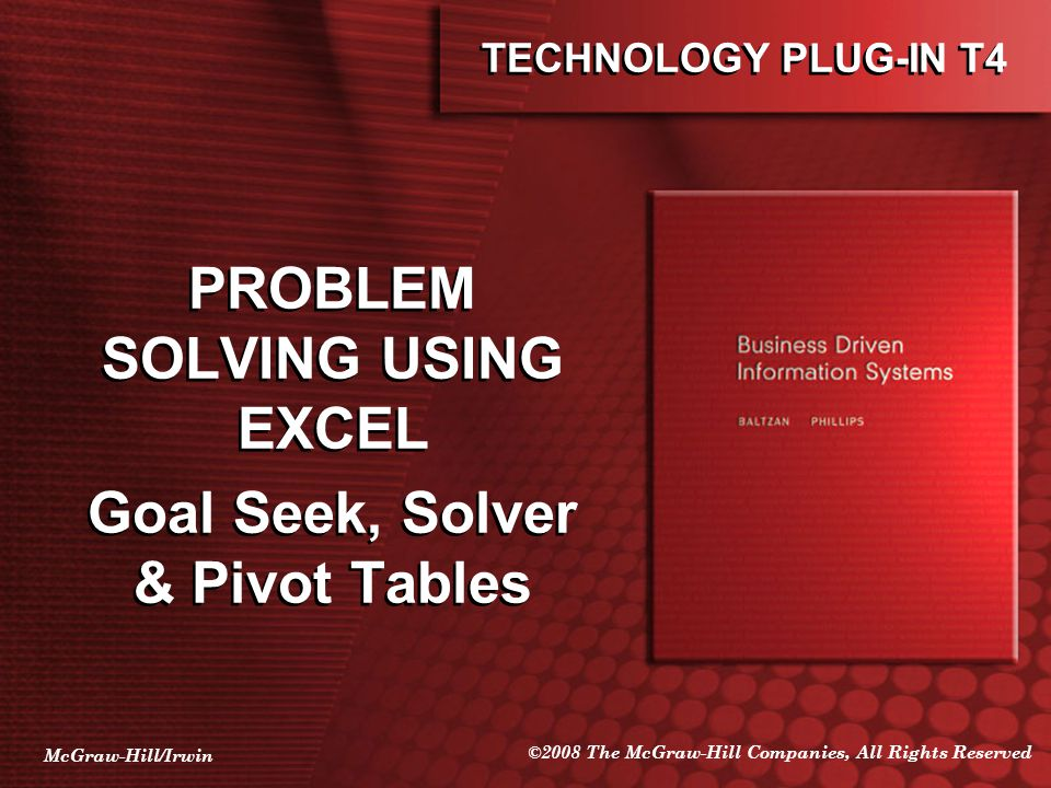 McGraw-Hill/Irwin ©2008 The McGraw-Hill Companies, All Rights Reserved TECHNOLOGY PLUG-IN T4 PROBLEM SOLVING USING EXCEL Goal Seek, Solver & Pivot Tables PROBLEM SOLVING USING EXCEL Goal Seek, Solver & Pivot Tables