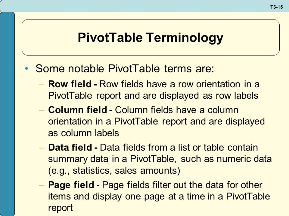 T3-15 PivotTable Terminology Some notable PivotTable terms are: –Row field - Row fields have a row orientation in a PivotTable report and are displayed as row labels –Column field - Column fields have a column orientation in a PivotTable report and are displayed as column labels –Data field - Data fields from a list or table contain summary data in a PivotTable, such as numeric data (e.g., statistics, sales amounts) –Page field - Page fields filter out the data for other items and display one page at a time in a PivotTable report