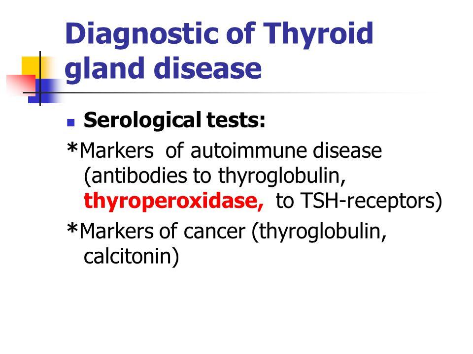 Diagnostic of Thyroid gland disease Serological tests: *Markers of autoimmune disease (antibodies to thyroglobulin, thyroperoxidase, to TSH-receptors) *Markers of cancer (thyroglobulin, calcitonin)