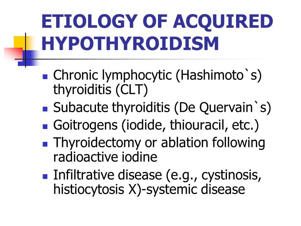 ETIOLOGY OF ACQUIRED HYPOTHYROIDISM Chronic lymphocytic (Hashimoto`s) thyroiditis (CLT) Subacute thyroiditis (De Quervain`s) Goitrogens (iodide, thiouracil, etc.) Thyroidectomy or ablation following radioactive iodine Infiltrative disease (e.g., cystinosis, histiocytosis X)-systemic disease