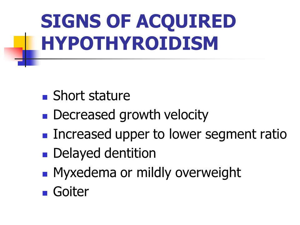 SIGNS OF ACQUIRED HYPOTHYROIDISM Short stature Decreased growth velocity Increased upper to lower segment ratio Delayed dentition Myxedema or mildly overweight Goiter