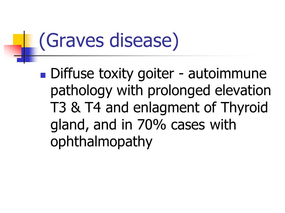 (Graves disease) Diffuse toxity goiter - autoimmune pathology with prolonged elevation T3 & T4 and enlagment of Thyroid gland, and in 70% cases with ophthalmopathy