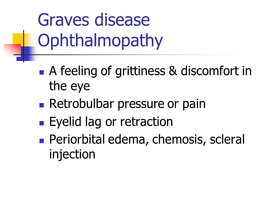 Graves disease Ophthalmopathy A feeling of grittiness & discomfort in the eye Retrobulbar pressure or pain Eyelid lag or retraction Periorbital edema, chemosis, scleral injection