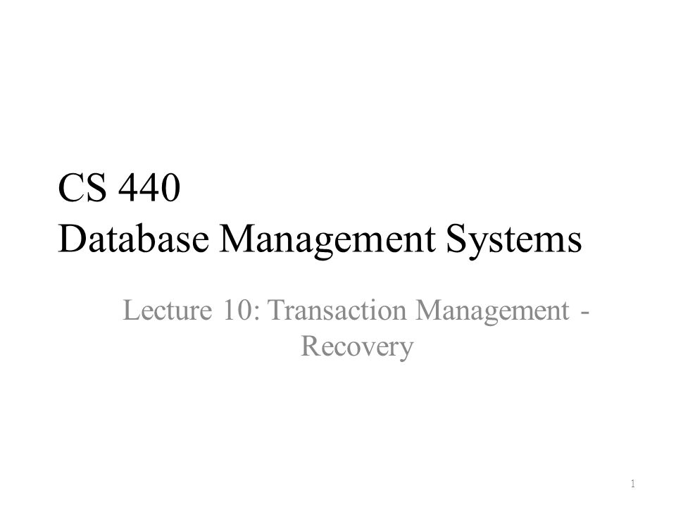 CS 440 Database Management Systems Lecture 10: Transaction Management - Recovery 1