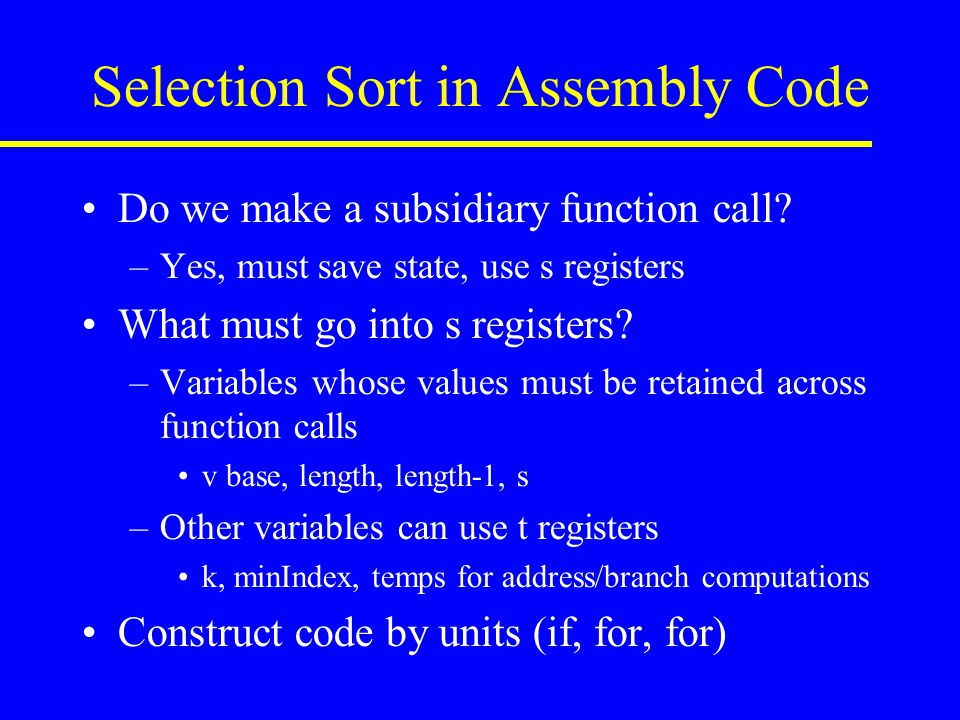 Selection Sort in Assembly Code # register assignments # v base in $s0 (move from $a0) # length in $s1 (move from $a1) # length-1 in $s2 (compute from n) # s in $s3 (initialize to 0) # minIndex in $t0 # k in $t1