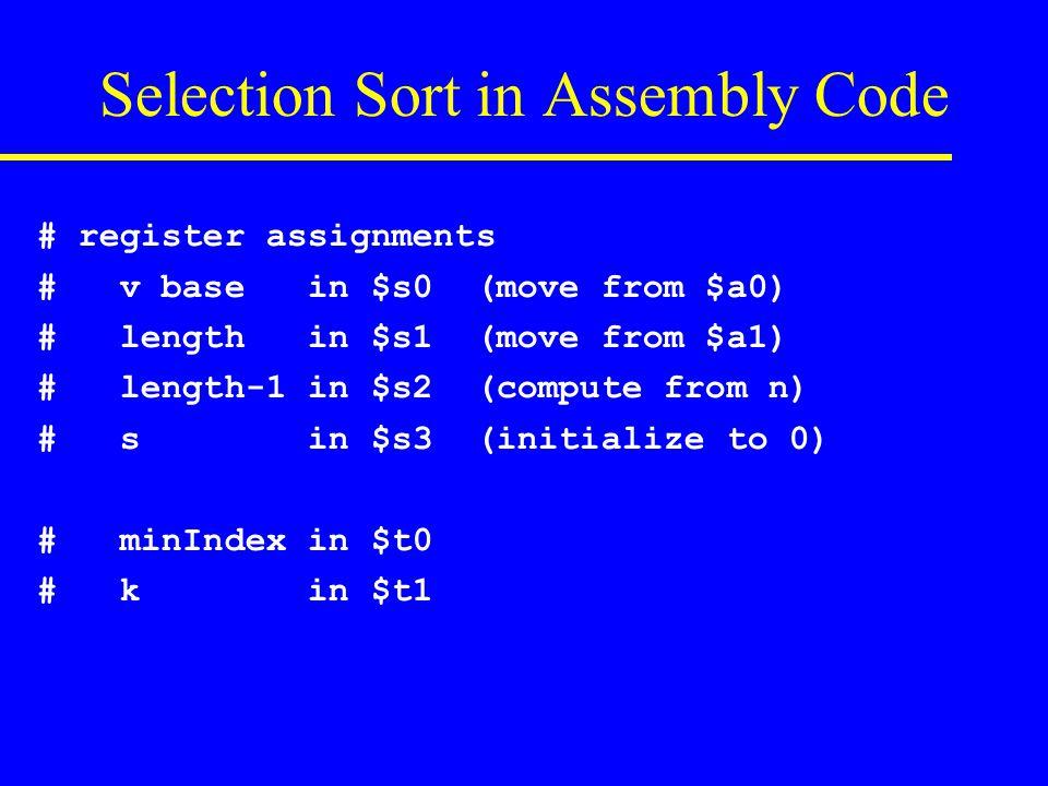 # if(v[k] < v[minIndex]) { minIndex = k } # sll $t3, $t1, 2 # t3 = 4 * k add $t3, $s0, $t3 # t3 = address of v[k] sll $t4, $t0, 2 # t4 = 4 * minIndex add $t4, $s0, $t4 # t4 = addr of v[minIndex] lw $t5, 0($t3) # t5 = v[k] lw $t6, 0($t4) # t6 = v[minIndex] slt $t2, $t5, $t6 # v[k] < v[minIndex].
