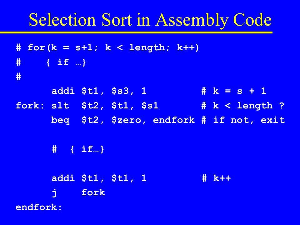 # for(s = 0; s < length-1; s++) # minIndex = s; for k …; swap(v[s], v[minIndex]); # add $s3, $zero, $zero # s = 0 fors: slt $t2, $s3, $s2 # s < length-1 .