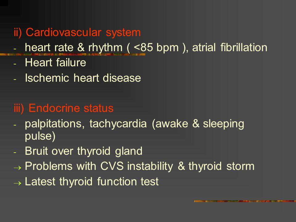 ii) Cardiovascular system - heart rate & rhythm ( <85 bpm ), atrial fibrillation - Heart failure - Ischemic heart disease iii) Endocrine status - palpitations, tachycardia (awake & sleeping pulse) - Bruit over thyroid gland  Problems with CVS instability & thyroid storm  Latest thyroid function test