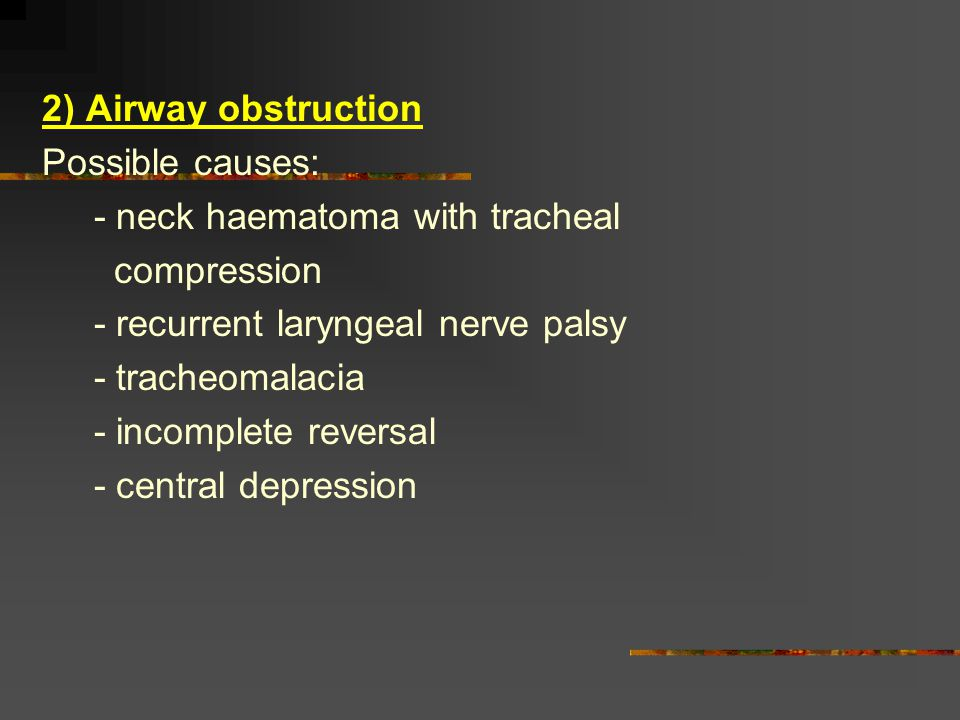 2) Airway obstruction Possible causes: - neck haematoma with tracheal compression - recurrent laryngeal nerve palsy - tracheomalacia - incomplete reve