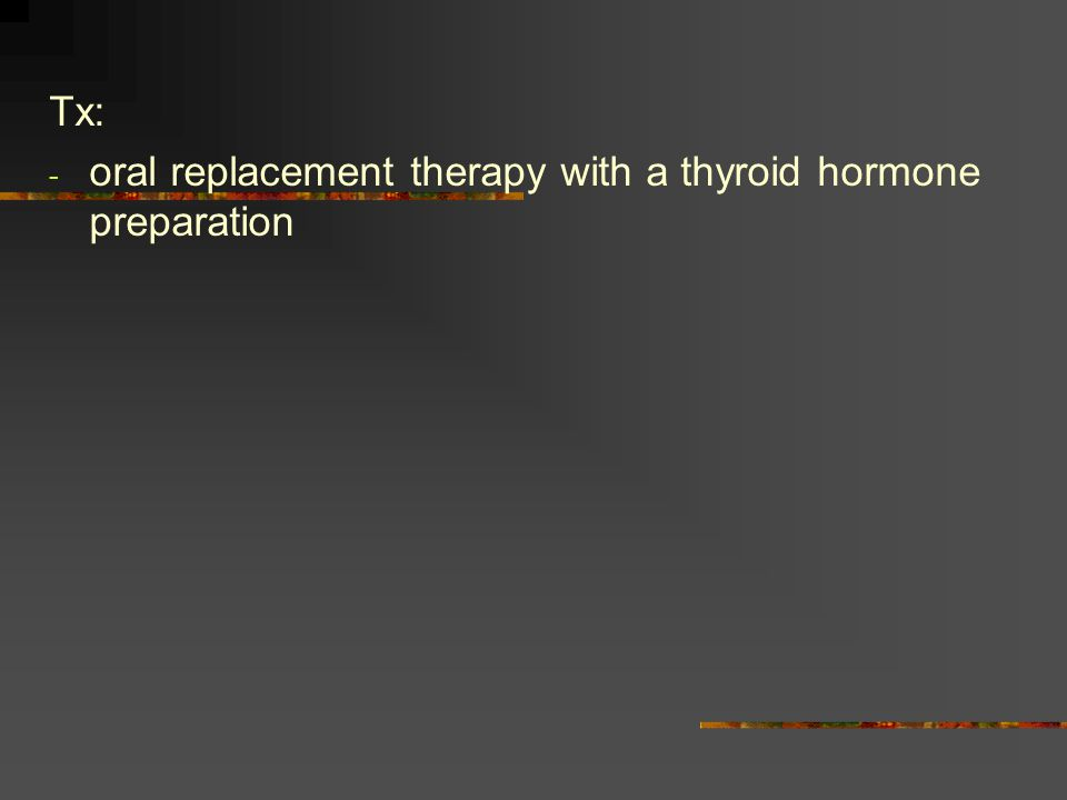 Tx: - oral replacement therapy with a thyroid hormone preparation