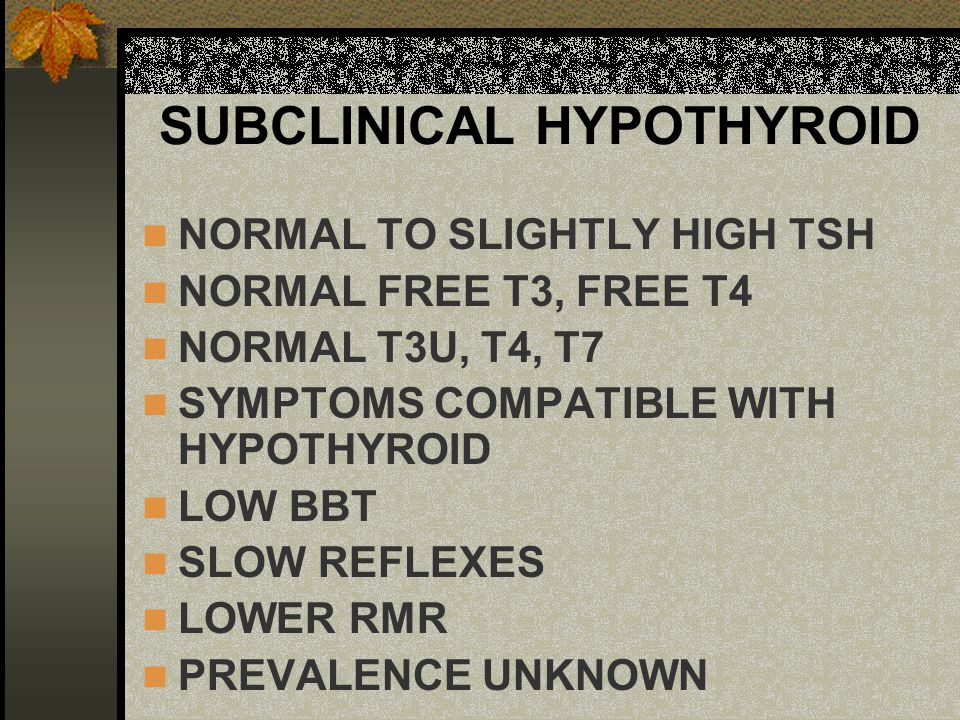 SUBCLINICAL HYPOTHYROID NORMAL TO SLIGHTLY HIGH TSH NORMAL FREE T3, FREE T4 NORMAL T3U, T4, T7 SYMPTOMS COMPATIBLE WITH HYPOTHYROID LOW BBT SLOW REFLE