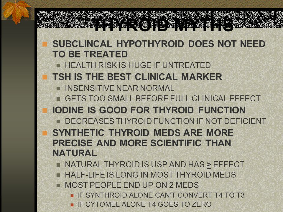 THYROID MYTHS SUBCLINCAL HYPOTHYROID DOES NOT NEED TO BE TREATED HEALTH RISK IS HUGE IF UNTREATED TSH IS THE BEST CLINICAL MARKER INSENSITIVE NEAR NOR