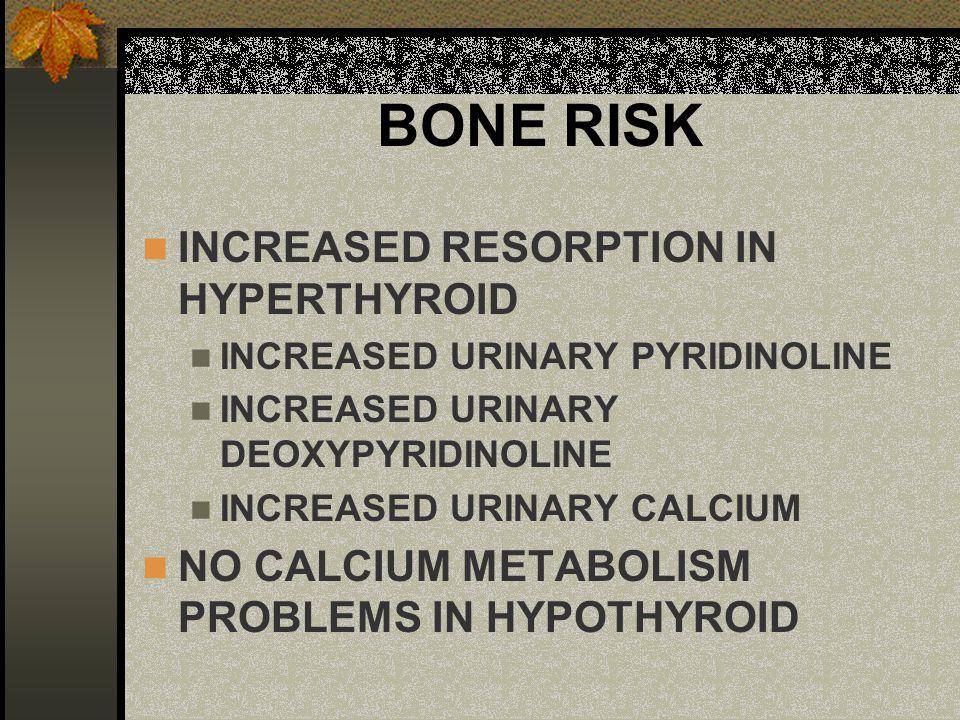 BONE RISK INCREASED RESORPTION IN HYPERTHYROID INCREASED URINARY PYRIDINOLINE INCREASED URINARY DEOXYPYRIDINOLINE INCREASED URINARY CALCIUM NO CALCIUM METABOLISM PROBLEMS IN HYPOTHYROID
