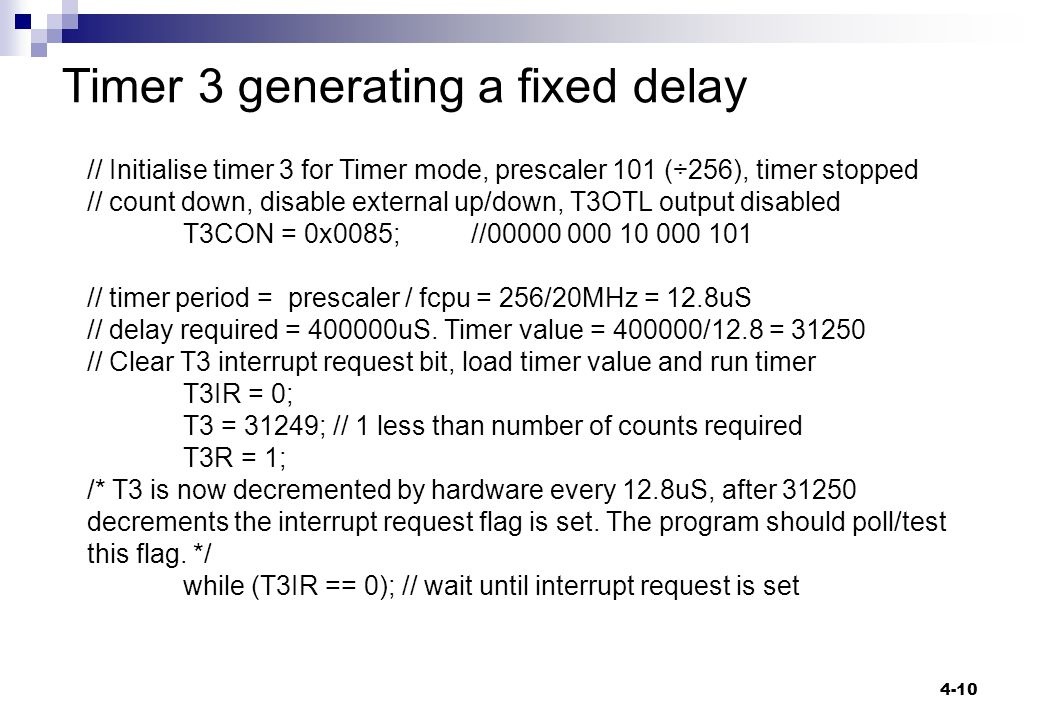 4-10 Timer 3 generating a fixed delay // Initialise timer 3 for Timer mode, prescaler 101 (÷256), timer stopped // count down, disable external up/down, T3OTL output disabled T3CON = 0x0085;//00000 000 10 000 101 // timer period = prescaler / fcpu = 256/20MHz = 12.8uS // delay required = 400000uS.