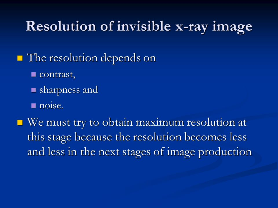 Resolution of invisible x-ray image The resolution depends on The resolution depends on contrast, contrast, sharpness and sharpness and noise.