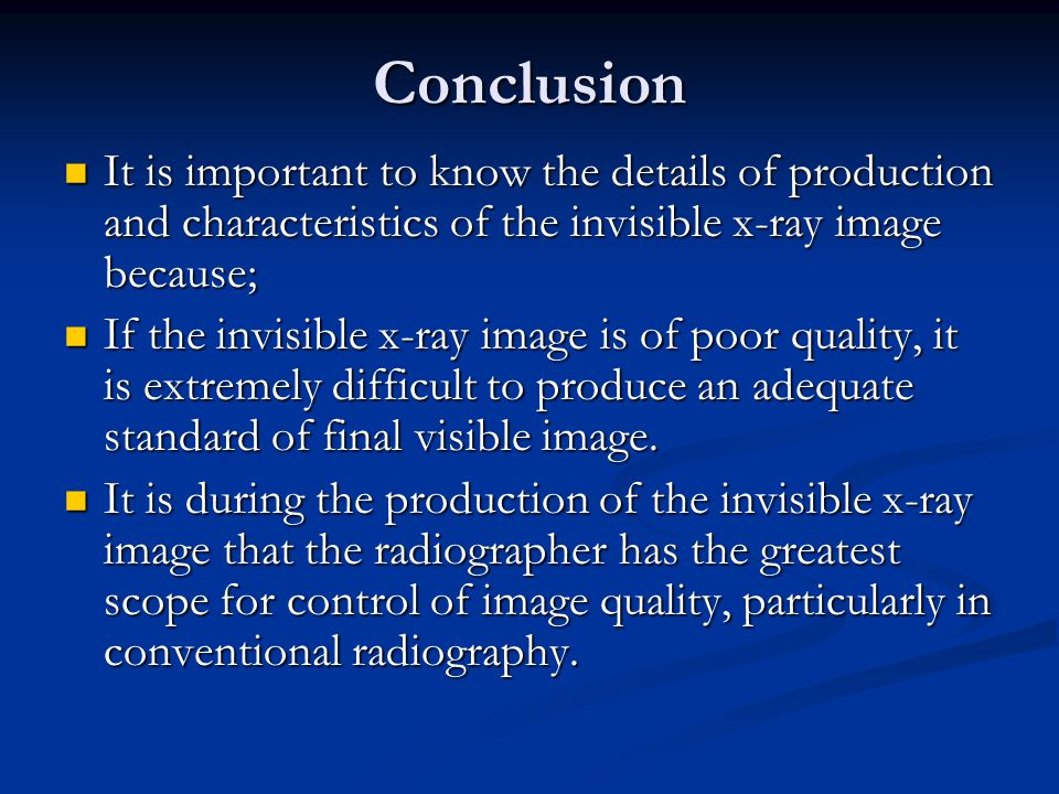 Conclusion It is important to know the details of production and characteristics of the invisible x-ray image because; It is important to know the details of production and characteristics of the invisible x-ray image because; If the invisible x-ray image is of poor quality, it is extremely difficult to produce an adequate standard of final visible image.