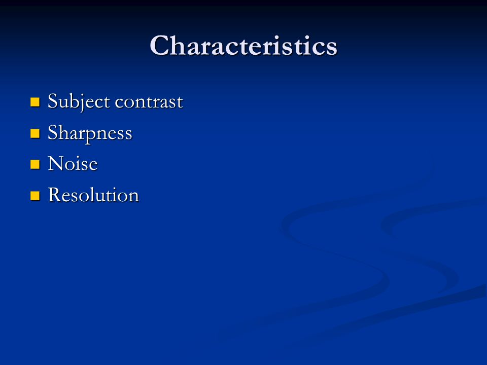 Characteristics Subject contrast Subject contrast Sharpness Sharpness Noise Noise Resolution Resolution
