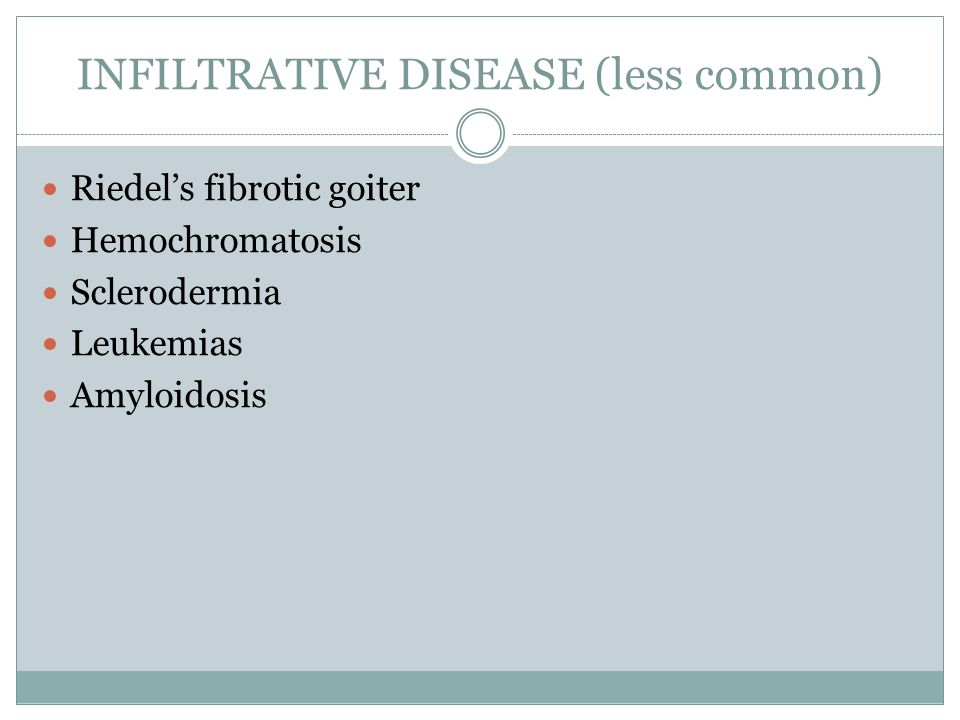 INFILTRATIVE DISEASE (less common) Riedel's fibrotic goiter Hemochromatosis Sclerodermia Leukemias Amyloidosis