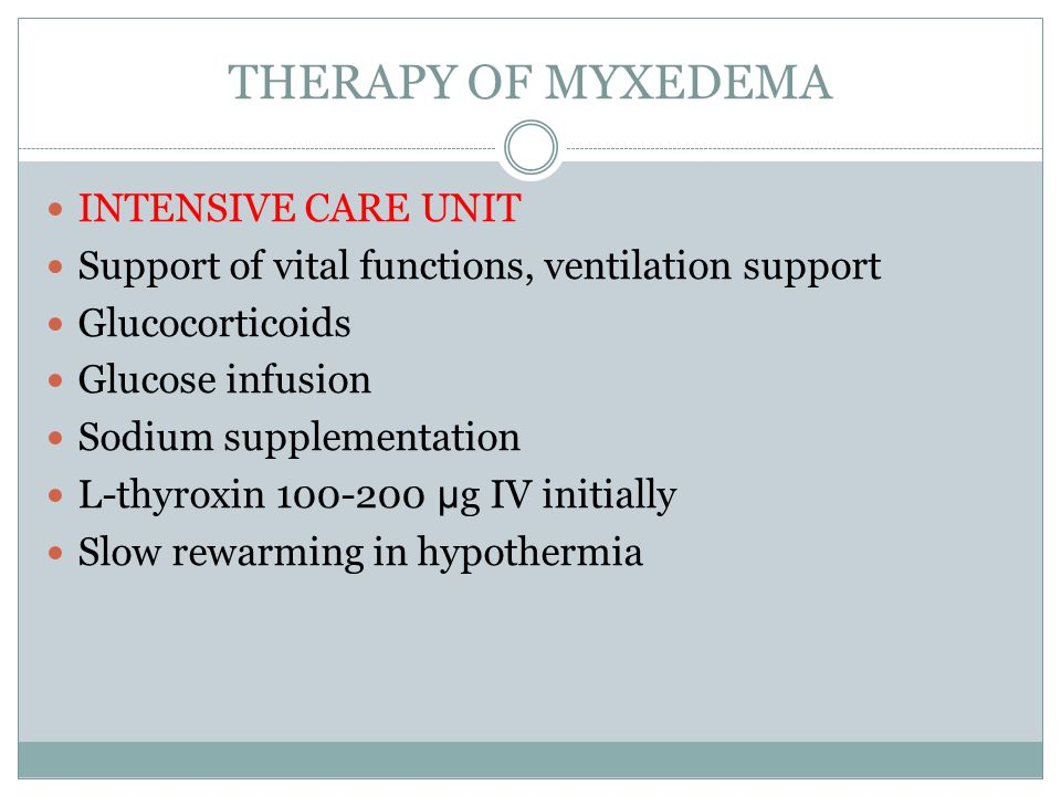 THERAPY OF MYXEDEMA INTENSIVE CARE UNIT Support of vital functions, ventilation support Glucocorticoids Glucose infusion Sodium supplementation L-thyroxin 100-200 μ g IV initially Slow rewarming in hypothermia