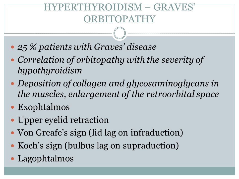 HYPERTHYROIDISM – GRAVES ORBITOPATHY 25 % patients with Graves' disease Correlation of orbitopathy with the severity of hypothyroidism Deposition of collagen and glycosaminoglycans in the muscles, enlargement of the retroorbital space Exophtalmos Upper eyelid retraction Von Greafe's sign (lid lag on infraduction) Koch's sign (bulbus lag on supraduction) Lagophtalmos
