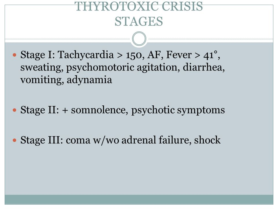 THYROTOXIC CRISIS STAGES Stage I: Tachycardia > 150, AF, Fever > 41°, sweating, psychomotoric agitation, diarrhea, vomiting, adynamia Stage II: + somnolence, psychotic symptoms Stage III: coma w/wo adrenal failure, shock