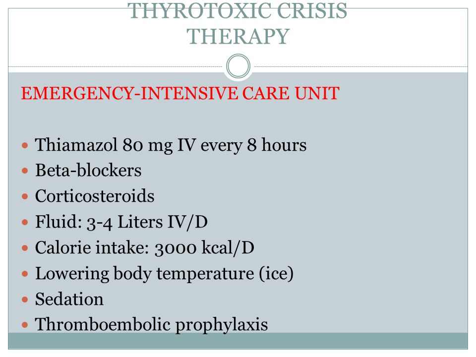 THYROTOXIC CRISIS THERAPY EMERGENCY-INTENSIVE CARE UNIT Thiamazol 80 mg IV every 8 hours Beta-blockers Corticosteroids Fluid: 3-4 Liters IV/D Calorie intake: 3000 kcal/D Lowering body temperature (ice) Sedation Thromboembolic prophylaxis