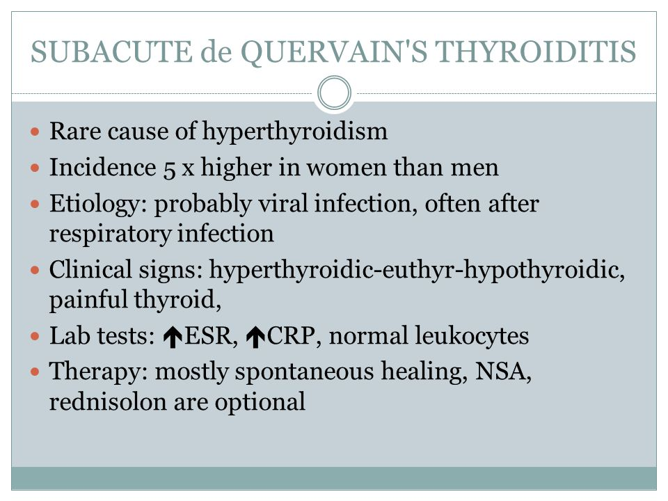 SUBACUTE de QUERVAIN S THYROIDITIS Rare cause of hyperthyroidism Incidence 5 x higher in women than men Etiology: probably viral infection, often after respiratory infection Clinical signs: hyperthyroidic-euthyr-hypothyroidic, painful thyroid, Lab tests:  ESR,  CRP, normal leukocytes Therapy: mostly spontaneous healing, NSA, rednisolon are optional