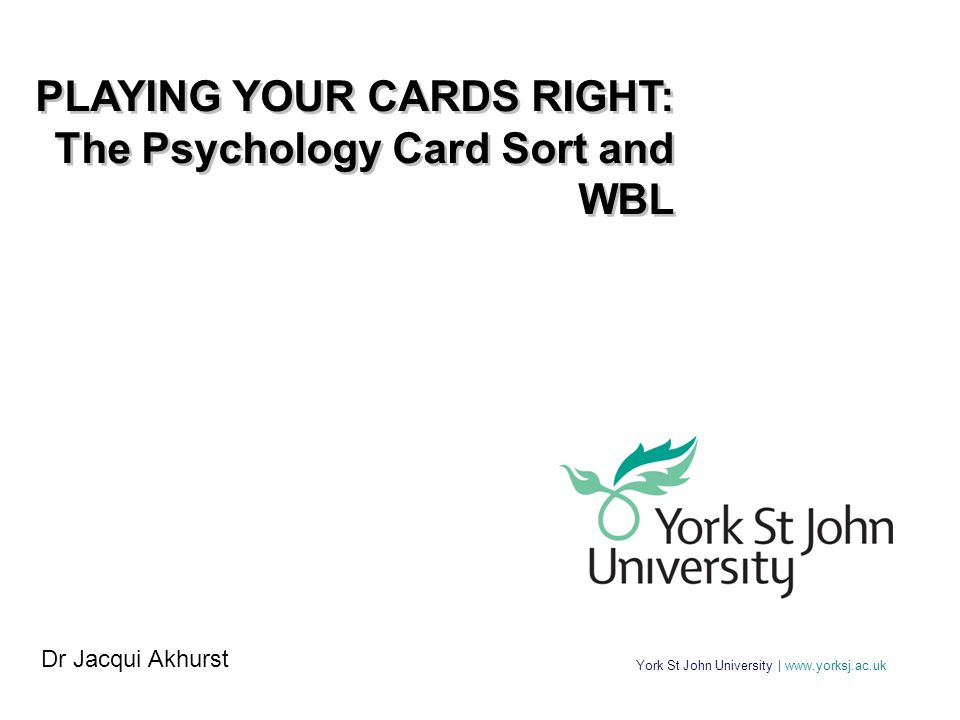York St John University | www.yorksj.ac.uk PLAYING YOUR CARDS RIGHT: The Psychology Card Sort and WBL PLAYING YOUR CARDS RIGHT: The Psychology Card Sort and WBL Dr Jacqui Akhurst