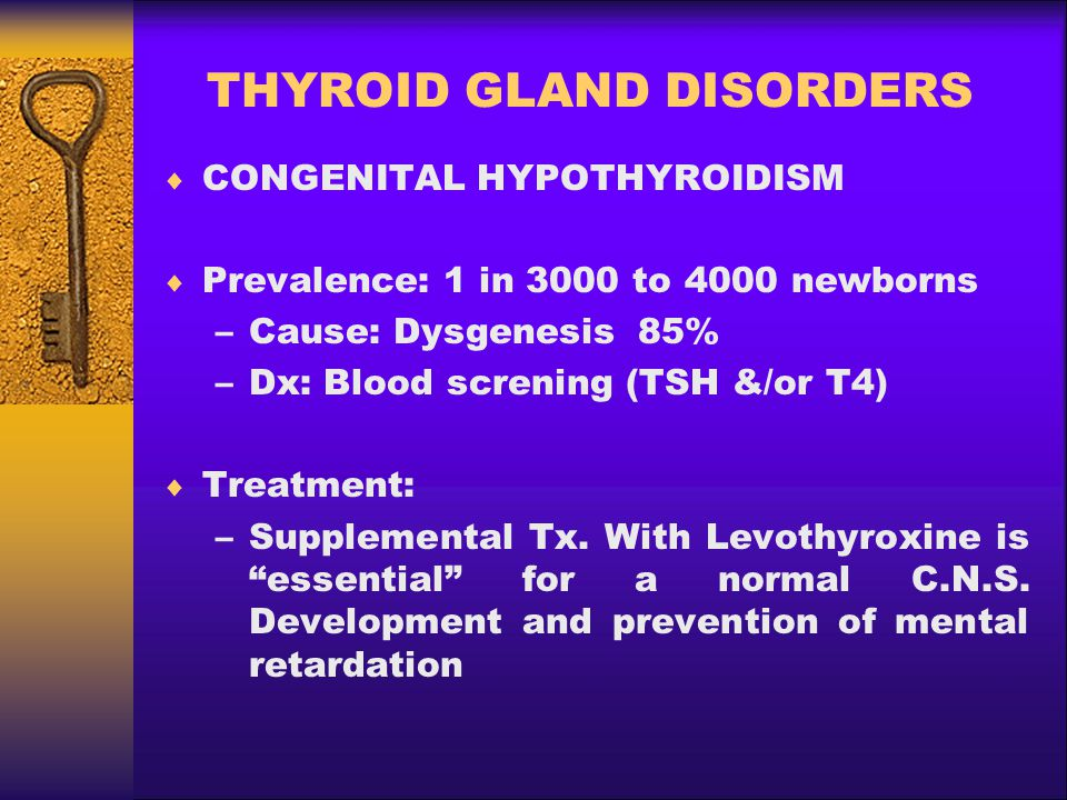 THYROID GLAND DISORDERS  CONGENITAL HYPOTHYROIDISM  Prevalence: 1 in 3000 to 4000 newborns –Cause: Dysgenesis 85% –Dx: Blood screning (TSH &/or T4)