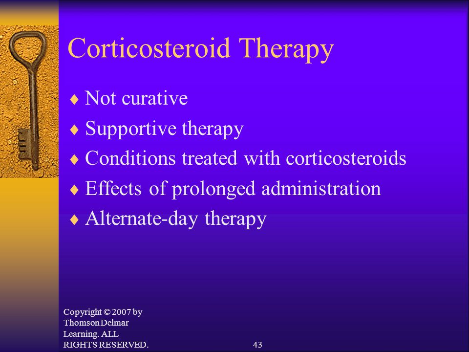 Copyright © 2007 by Thomson Delmar Learning. ALL RIGHTS RESERVED.43 Corticosteroid Therapy  Not curative  Supportive therapy  Conditions treated wi