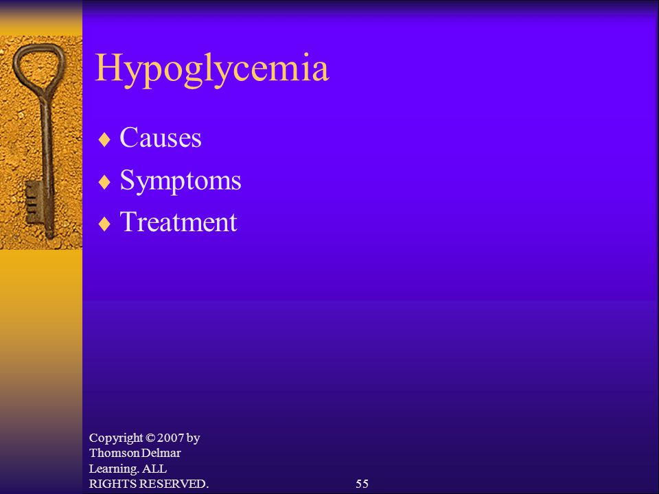 Copyright © 2007 by Thomson Delmar Learning. ALL RIGHTS RESERVED.55 Hypoglycemia  Causes  Symptoms  Treatment