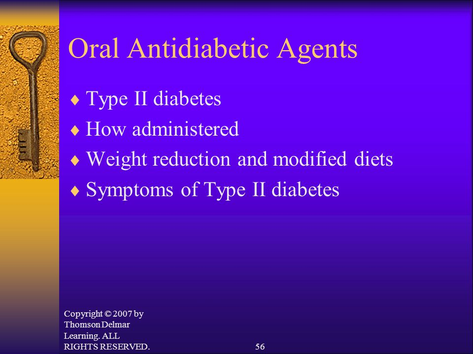 Copyright © 2007 by Thomson Delmar Learning. ALL RIGHTS RESERVED.56 Oral Antidiabetic Agents  Type II diabetes  How administered  Weight reduction