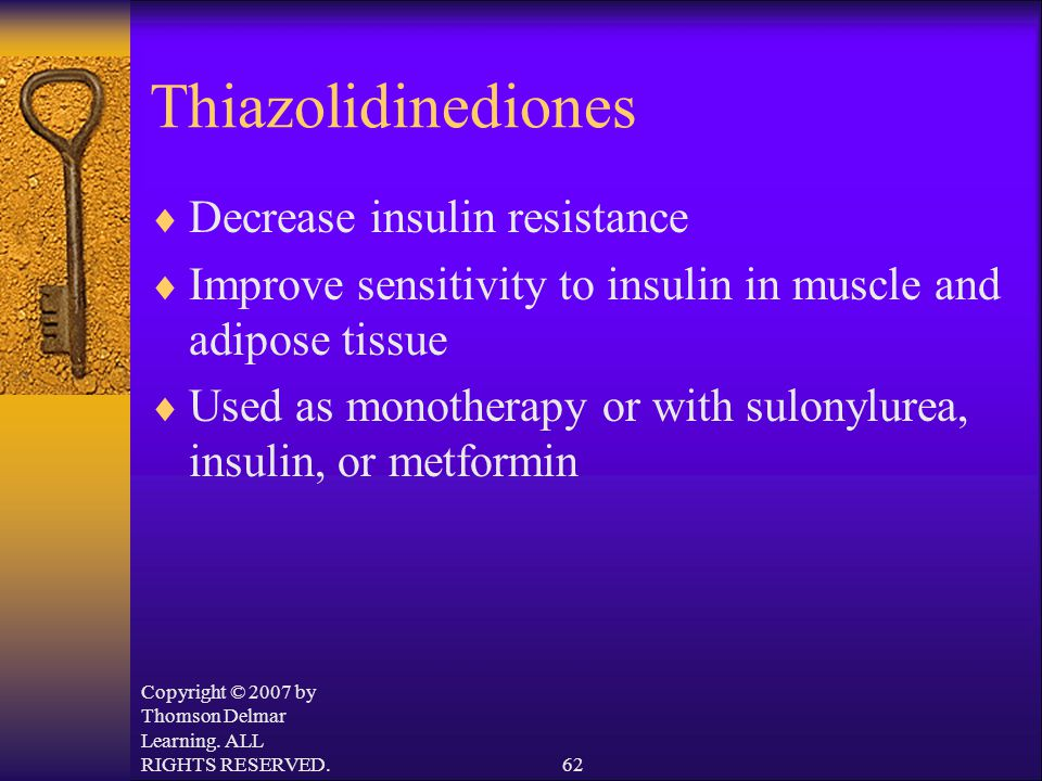 Copyright © 2007 by Thomson Delmar Learning. ALL RIGHTS RESERVED.62 Thiazolidinediones  Decrease insulin resistance  Improve sensitivity to insulin
