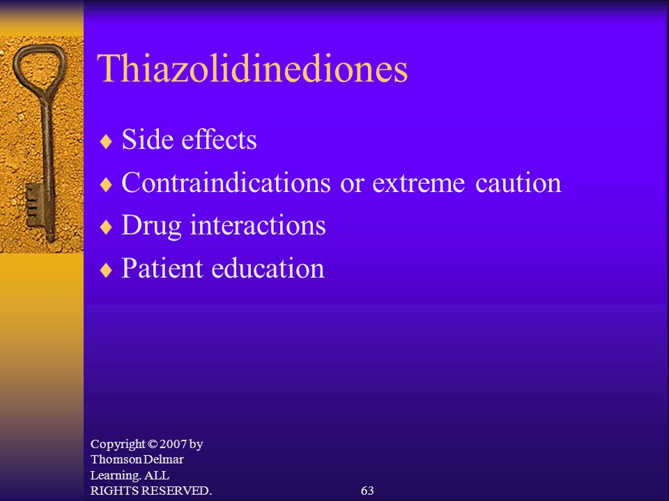 Copyright © 2007 by Thomson Delmar Learning. ALL RIGHTS RESERVED.63 Thiazolidinediones  Side effects  Contraindications or extreme caution  Drug in