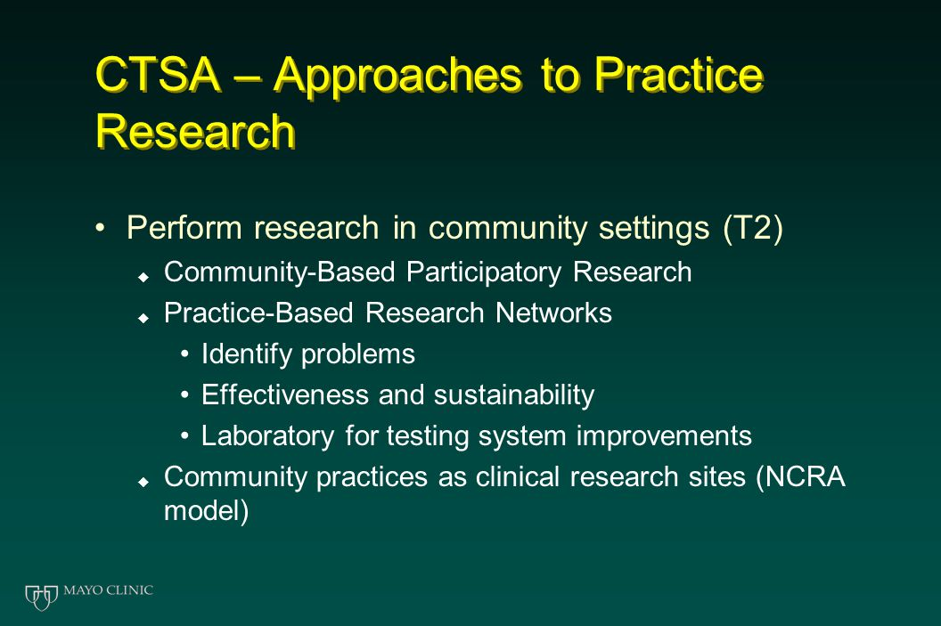 CTSA – Approaches to Practice Research Perform research in community settings (T2)  Community-Based Participatory Research  Practice-Based Research