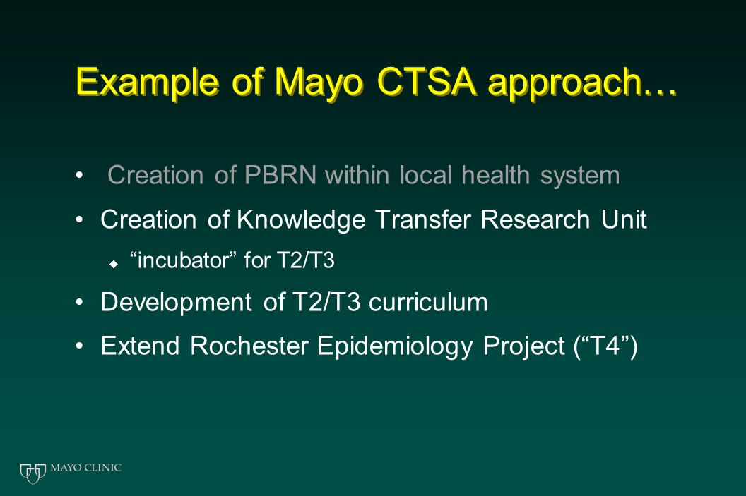 "Example of Mayo CTSA approach… Creation of PBRN within local health system Creation of Knowledge Transfer Research Unit  ""incubator"" for T2/T3 Develo"