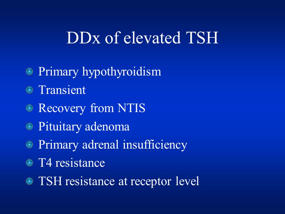 DDx of elevated TSH Primary hypothyroidism Transient Recovery from NTIS Pituitary adenoma Primary adrenal insufficiency T4 resistance TSH resistance at receptor level