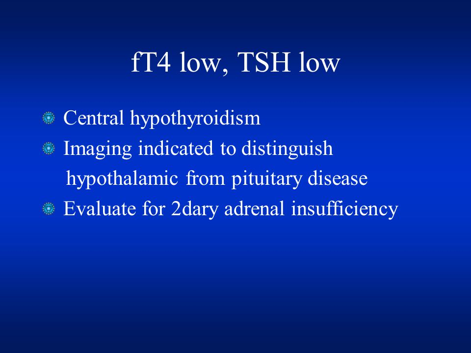 fT4 low, TSH low Central hypothyroidism Imaging indicated to distinguish hypothalamic from pituitary disease Evaluate for 2dary adrenal insufficiency
