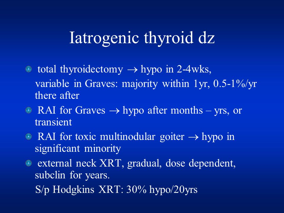 Iatrogenic thyroid dz total thyroidectomy  hypo in 2-4wks, variable in Graves: majority within 1yr, 0.5-1%/yr there after RAI for Graves  hypo after