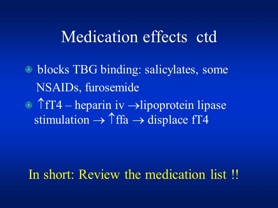 Medication effects ctd blocks TBG binding: salicylates, some NSAIDs, furosemide  fT4 – heparin iv  lipoprotein lipase stimulation   ffa  displace fT4 In short: Review the medication list !!
