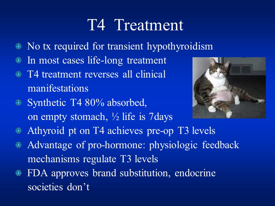T4 Treatment No tx required for transient hypothyroidism In most cases life-long treatment T4 treatment reverses all clinical manifestations Synthetic T4 80% absorbed, on empty stomach, ½ life is 7days Athyroid pt on T4 achieves pre-op T3 levels Advantage of pro-hormone: physiologic feedback mechanisms regulate T3 levels FDA approves brand substitution, endocrine societies don't