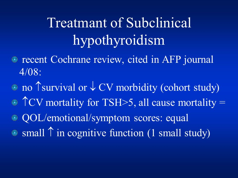 Treatmant of Subclinical hypothyroidism recent Cochrane review, cited in AFP journal 4/08: no  survival or  CV morbidity (cohort study)  CV mortality for TSH>5, all cause mortality = QOL/emotional/symptom scores: equal small  in cognitive function (1 small study)