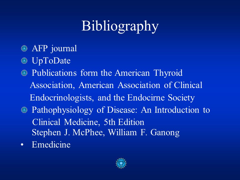 Bibliography AFP journal UpToDate Publications form the American Thyroid Association, American Association of Clinical Endocrinologists, and the Endocirne Society Pathophysiology of Disease: An Introduction to Clinical Medicine, 5th Edition Stephen J.